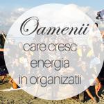 Cine sunt Oamenii care Cresc Energia in Organizatii?